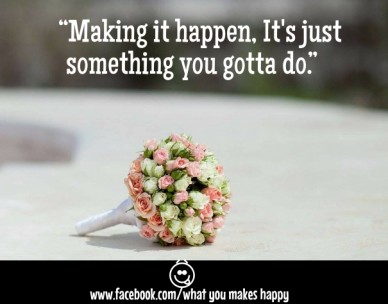 """""""making it happen, it's just something you gotta do."""" www.facebook.com/what you makes happy """"making it happen, it's just something you gotta do."""""""