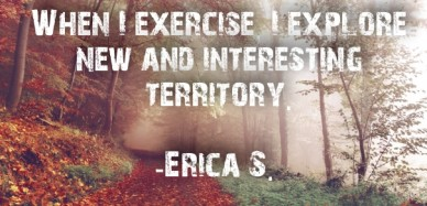 When i exercise, i explore new and interesting territory. -erica s.