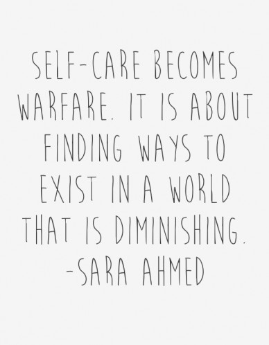Self-care becomes warfare. it is about finding ways to exist in a world that is diminishing. -sara ahmed