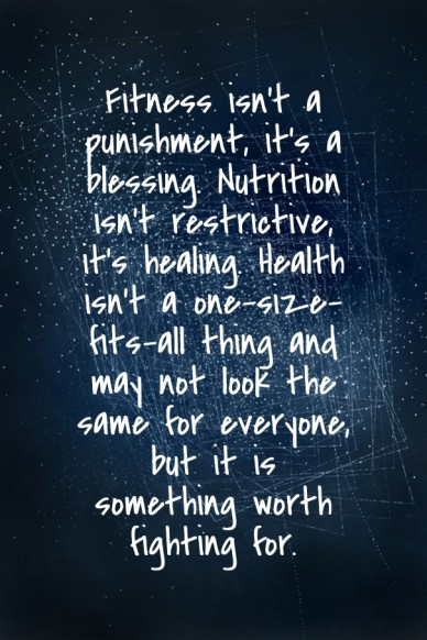 Fitness isn't a punishment, it's a blessing. nutrition isn't restrictive, it's healing. health isn't a one-size-fits-all thing and may not look the same for everyone, but it i
