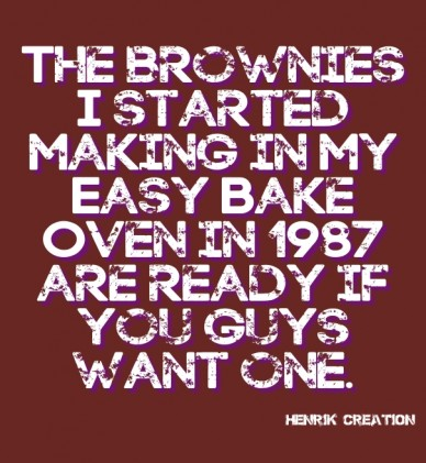 The brownies i started making in my easy bake oven in 1987 are ready if you guys want one. henrik creation