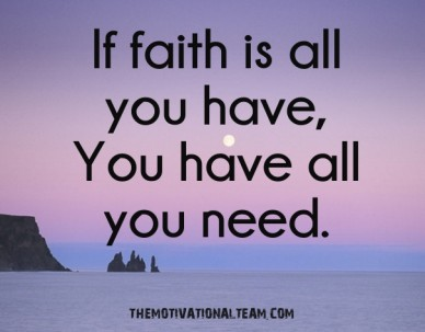 If faith is all you have, you have all you need. themotivationalteam.com