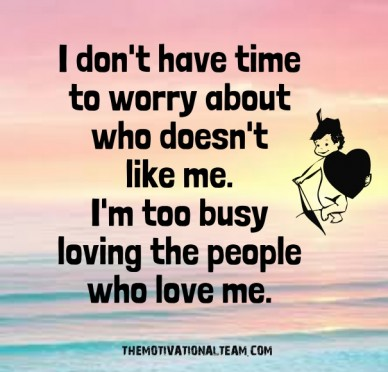 I don't have time to worry about who doesn't like me. i'm too busy loving the people who love me. themotivationalteam.com