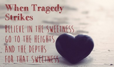 When tragedy strikes believe in the sweetness... go to the heights and the depths for that sweetness