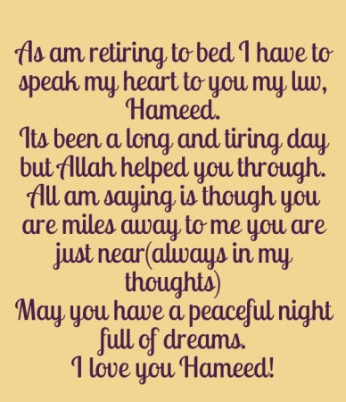 As am retiring to bed i have to speak my heart to you my luv, hameed. its been a long and tiring day but allah helped you through.all am saying is though you are miles away to