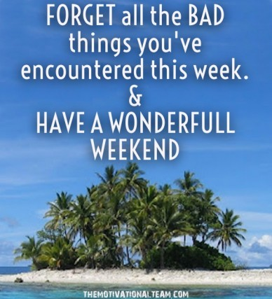 Forget all the bad things you've encountered this week. &have a wonderfull weekend themotivationalteam.com