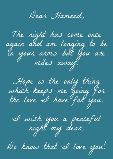 Dear hameed, the night has come once again and am longing to be in your arms but you are miles away. hope is the only thing which keeps me going for the love i have for you. i