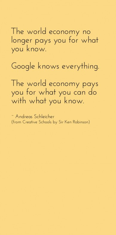 The world economy no longer pays you for what you know. google knows everything. the world economy pays you for what you can do with what you know. ~ andreas schleicher (from