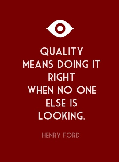 Quality means doing it right when no one else islooking. henry ford