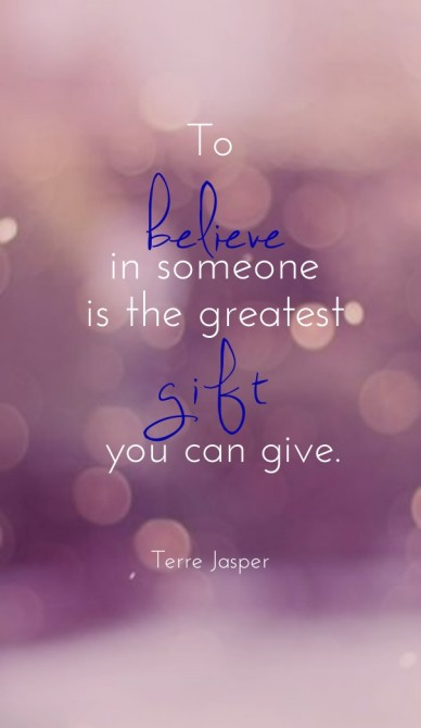 To in someone is the greatest believe terre jasper you can give. gift