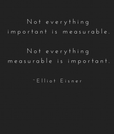 Not everything important is measurable. not everything measurable is important. ~elliot eisner