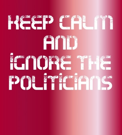 Keep calm and ignore the politicians