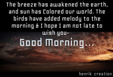 The breeze has awakened the earth, and sun has colored our world. the birds have added melody to the morning & i hope i am not late to wish you- good morning… henrik creation