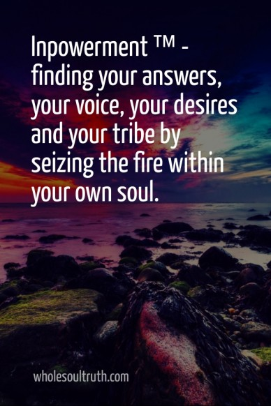 Inpowerment ™ - finding your answers, your voice, your desires and your tribe by seizing the fire within your own soul. wholesoultruth.com