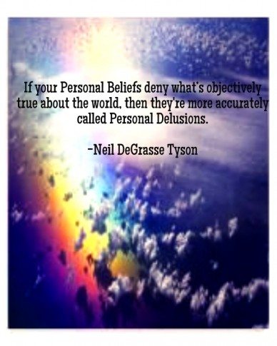 If your personal beliefs deny what's objectively true about the world, then they're more accurately called personal delusions. -neil degrasse tyson