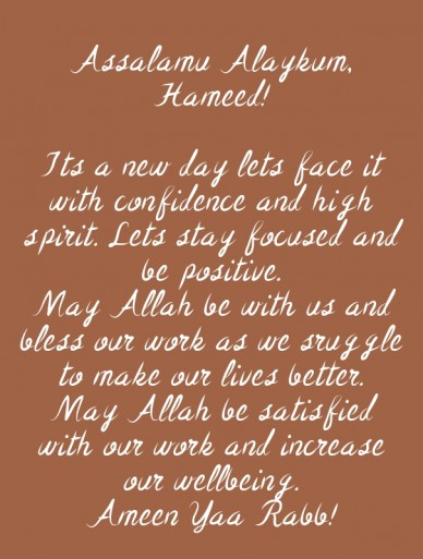 Assalamu alaykum, hameed! its a new day lets face it with confidence and high spirit. lets stay focused and be positive.may allah be with us and bless our work as we sruggle t