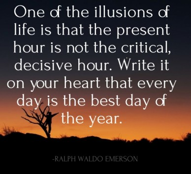 One of the illusions of life is that the present hour is not the critical, decisive hour. write it on your heart that every day is the best day of the year. -ralph waldo emers