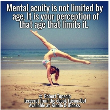 Mental acuity is not limited by age. it is your perception of that age that limits it. © robert topacio (excerpt from the ebook fusion-do) available at: kindle & ibooks.