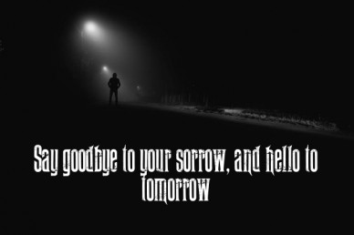 Say goodbye to your sorrow, and hello to tomorrow