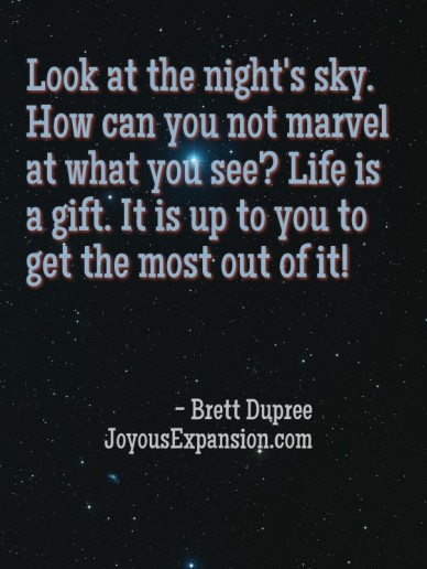 Look at the night's sky. how can you not marvel at what you see? life is a gift. it is up to you to get the most out of it! - brett dupree joyousexpansion.com