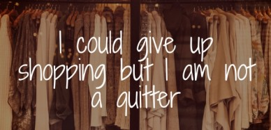 I could give up shopping but i am not a quitter