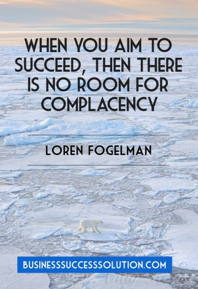 When you aim to succeed, then there is no room for complacency loren fogelman businesssuccesssolution.com