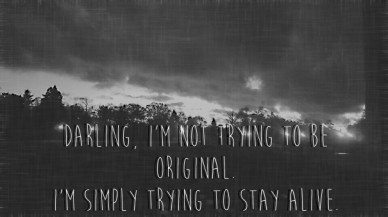 Darling, i'm not trying to be original. i'm simply trying to stay alive.