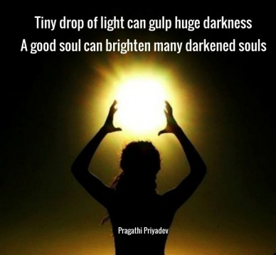 Tiny drop of light can gulp huge darkness a good soul can brighten many darkened souls pragathi priyadev