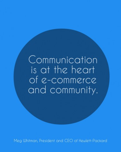 Communication is at the heart of e-commerce and community. meg whitman, president and ceo of hewlett-packard
