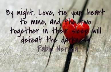 By night, love, tie your heart to mine, and the two together in their sleep will defeat the darkness ― pablo neruda