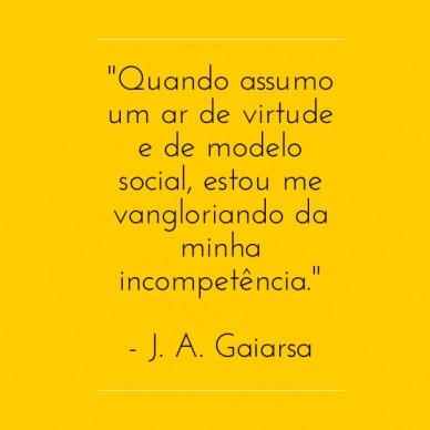 """""""quando assumo um ar de virtude e de modelo social, estou me vangloriando da minha incompetência."""" - j. a. gaiarsa"""