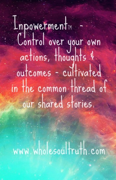 Inpowerment™ - control over your ownactions, thoughts & outcomes - cultivatedin the common thread ofour shared stories. www.wholesoultruth.com