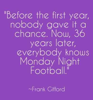 """""""before the first year, nobody gave it a chance. now, 36 years later, everybody knows monday night football."""" ~frank gifford"""