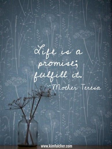 Life is a promise; fulfill it. ~mother teresa www.kimfulcher.com