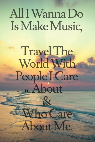 All i wanna do is make music, travel the world with people i care about& who care about me.