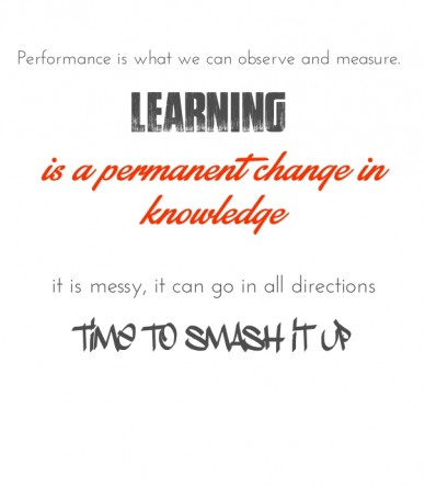 Performance is what we can observe and measure. learning is a permanent change in knowledge it is messy, it can go in all directions time to smash it up