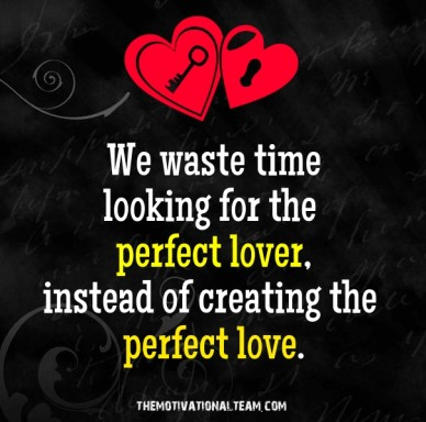 We waste time looking for the perfect lover, instead of creating the perfect love. themotivationalteam.com