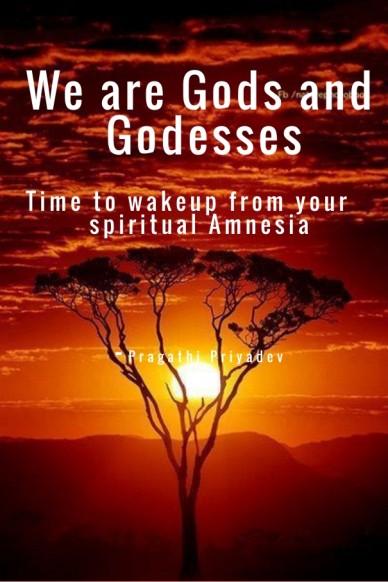 We are gods and godesses time to wakeup from your spiritual amnesia - pragathi priyadev