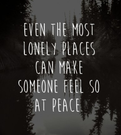 Even the most lonely places can make someone feel so at peace.