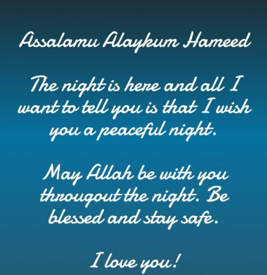 Assalamu alaykum hameed the night is here and all i want to tell you is that i wish you a peaceful night. may allah be with you througout the night. be blessed and stay safe.