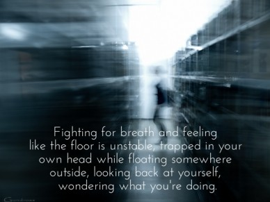 Fighting for breath and feeling like the floor is unstable, trapped in your own head while floating somewhere outside, looking back at yourself, wondering what you're doing.