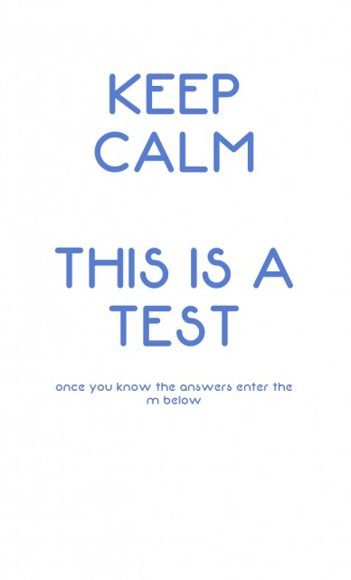 Keep calm this is a testonce you know the answers enter them below