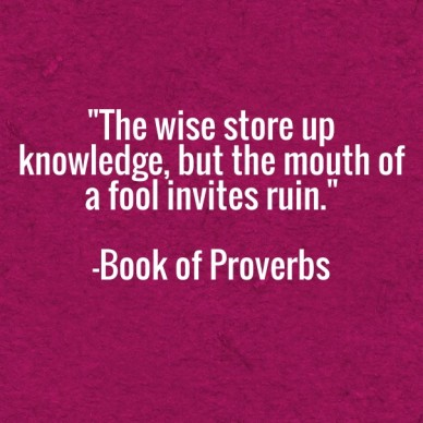 """""""the wise store up knowledge, but the mouth of a fool invites ruin."""" -book of proverbs"""