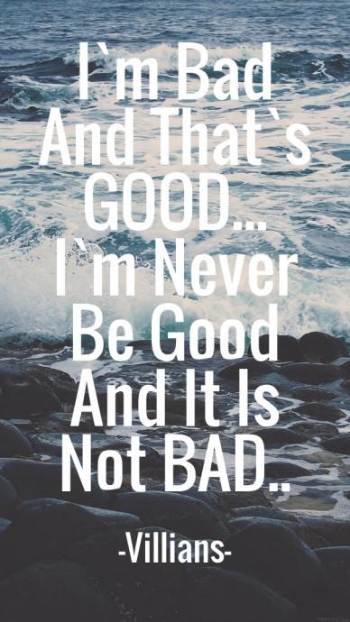 I`m bad and that`sgood...i`m neverbe goodand it isnot bad.. -villians-