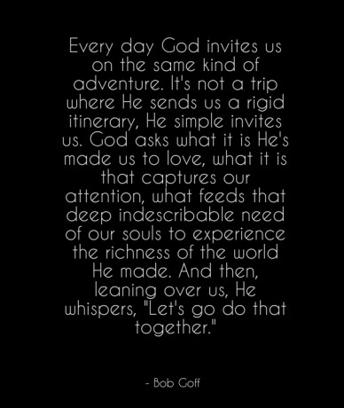 Every day god invites us on the same kind of adventure. it's not a trip where he sends us a rigid itinerary, he simple invites us. god asks what it is he's made us to love, wh