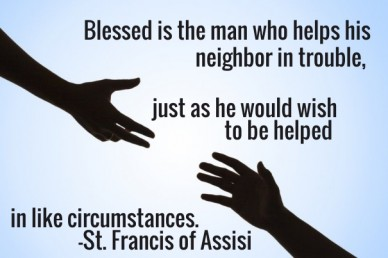 Blessed is the man who helps his neighbor in trouble, just as he would wish to be helped in like circumstances. -st. francis of assisi