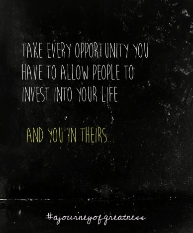 Take every opportunity you have to allow people to invest into your life and you in theirs... #ajourneyofgreatness