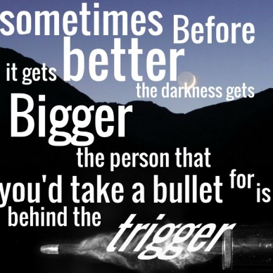 Sometimes before it gets better the darkness gets bigger the person that you'd take a bullet for is behind the trigger