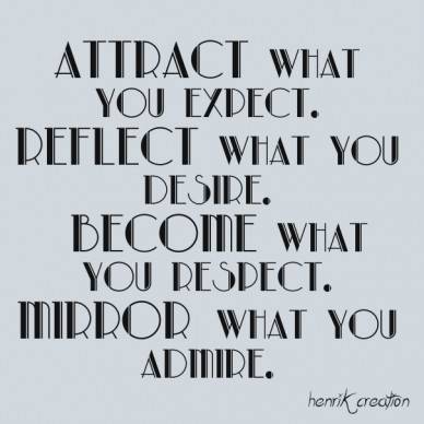 Attract what you expect. reflect what you desire. become what you respect. mirror what you admire. henrik creation