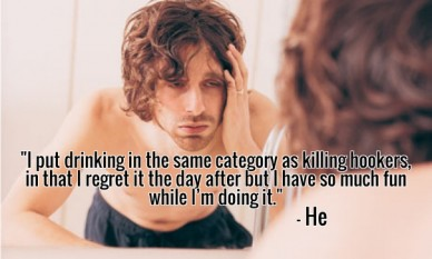 """""""i put drinking in the same category as killing hookers, in that i regret it the day after but i have so much fun while i'm doing it."""" - he"""